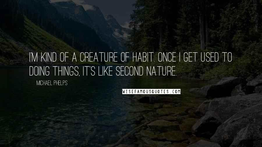 Michael Phelps quotes: I'm kind of a creature of habit. Once I get used to doing things, it's like second nature.
