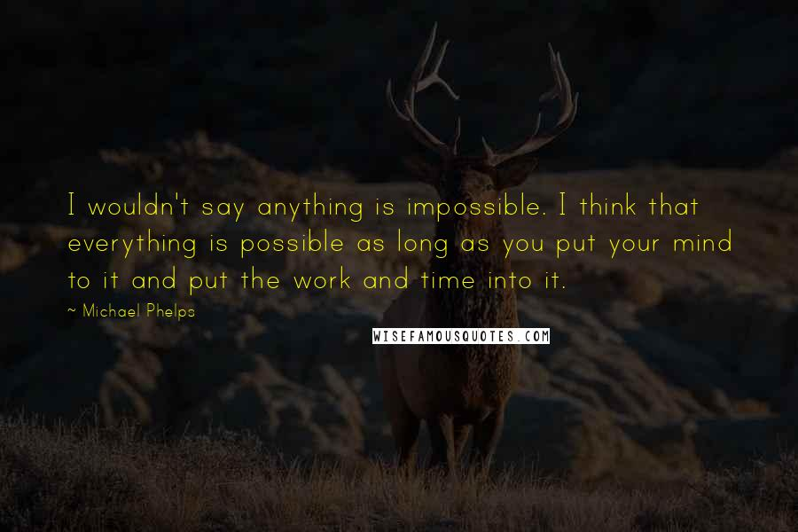 Michael Phelps quotes: I wouldn't say anything is impossible. I think that everything is possible as long as you put your mind to it and put the work and time into it.
