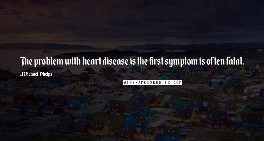 Michael Phelps quotes: The problem with heart disease is the first symptom is often fatal.