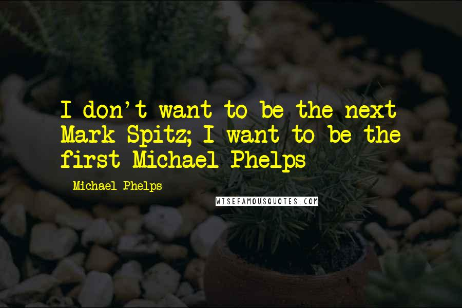 Michael Phelps quotes: I don't want to be the next Mark Spitz; I want to be the first Michael Phelps