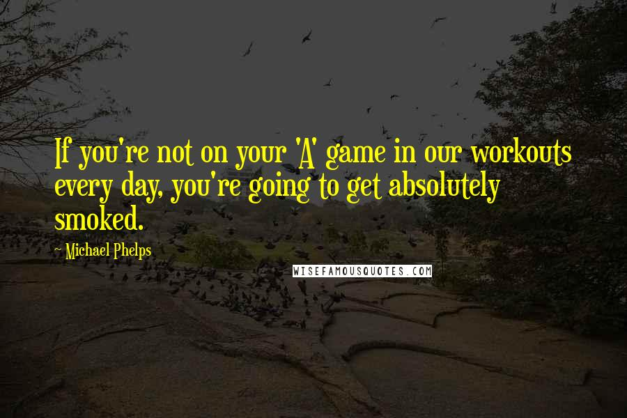 Michael Phelps quotes: If you're not on your 'A' game in our workouts every day, you're going to get absolutely smoked.