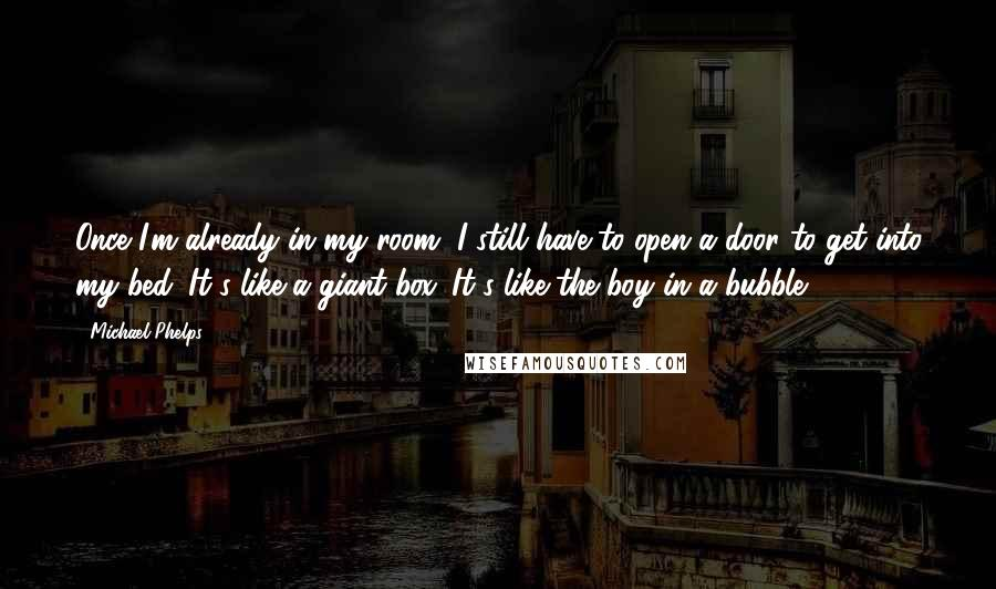 Michael Phelps quotes: Once I'm already in my room, I still have to open a door to get into my bed. It's like a giant box. It's like the boy in a bubble.