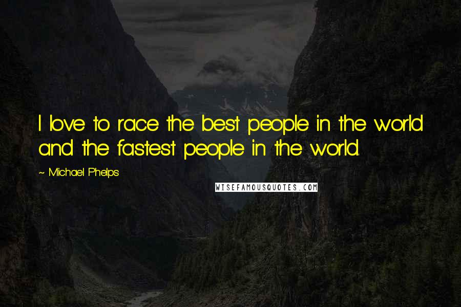Michael Phelps quotes: I love to race the best people in the world and the fastest people in the world.