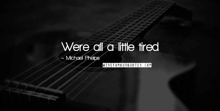 Michael Phelps quotes: We're all a little tired.