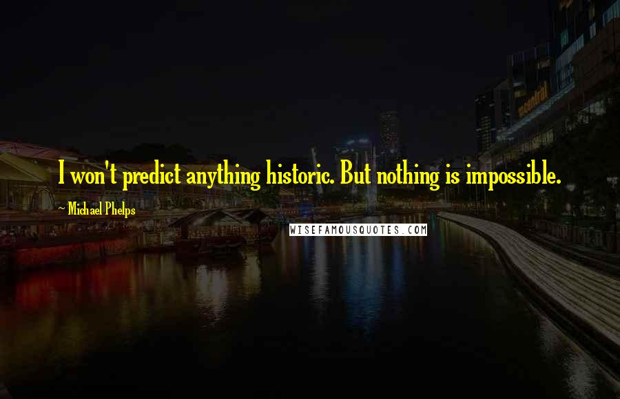 Michael Phelps quotes: I won't predict anything historic. But nothing is impossible.