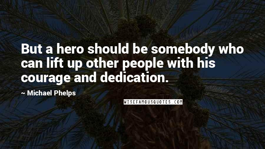 Michael Phelps quotes: But a hero should be somebody who can lift up other people with his courage and dedication.