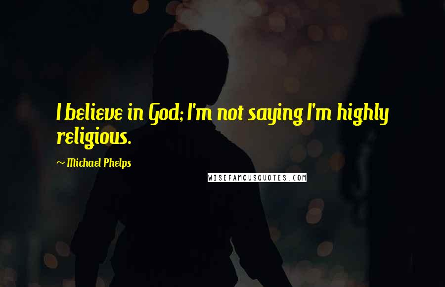 Michael Phelps quotes: I believe in God; I'm not saying I'm highly religious.