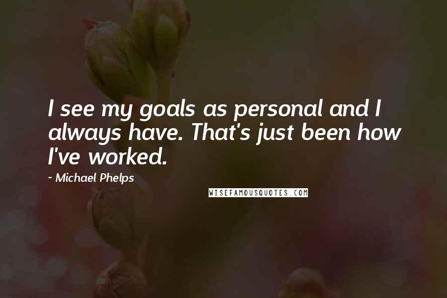 Michael Phelps quotes: I see my goals as personal and I always have. That's just been how I've worked.