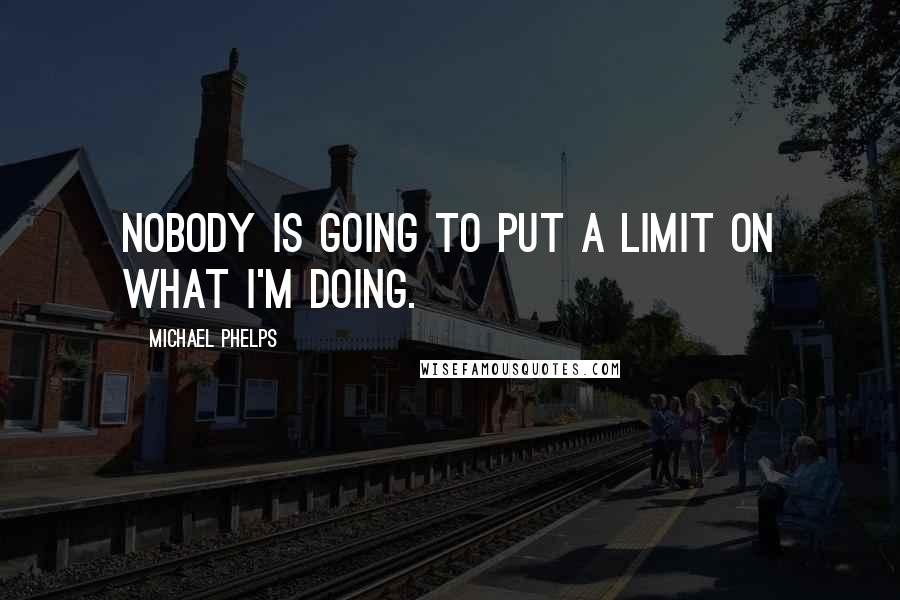 Michael Phelps quotes: Nobody is going to put a limit on what I'm doing.
