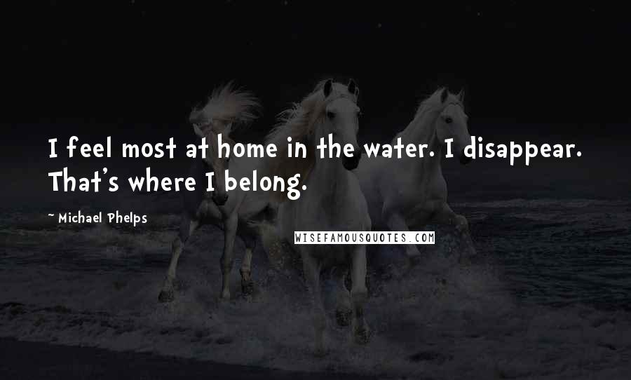 Michael Phelps quotes: I feel most at home in the water. I disappear. That's where I belong.