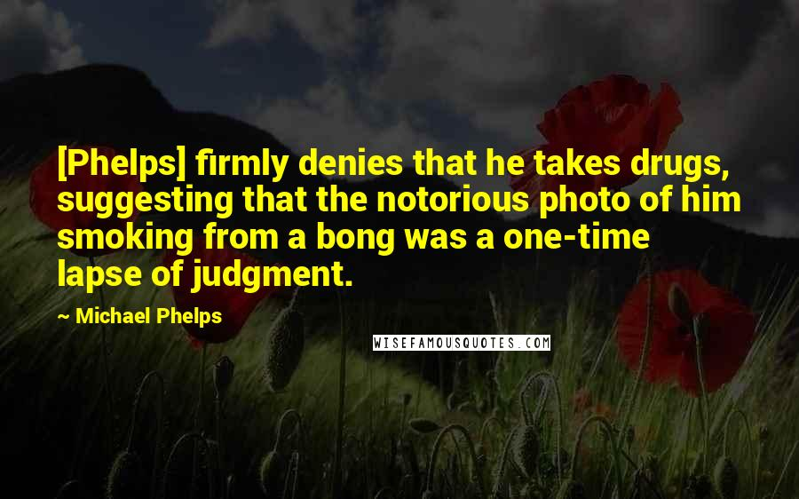 Michael Phelps quotes: [Phelps] firmly denies that he takes drugs, suggesting that the notorious photo of him smoking from a bong was a one-time lapse of judgment.