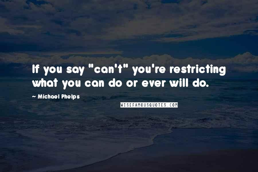 """Michael Phelps quotes: If you say """"can't"""" you're restricting what you can do or ever will do."""