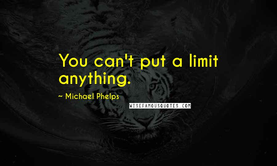Michael Phelps quotes: You can't put a limit anything.