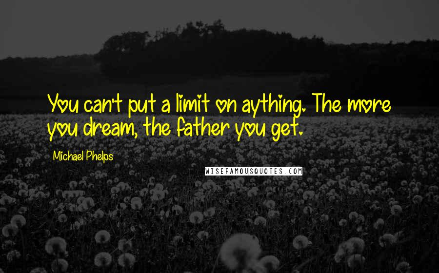 Michael Phelps quotes: You can't put a limit on aything. The more you dream, the father you get.