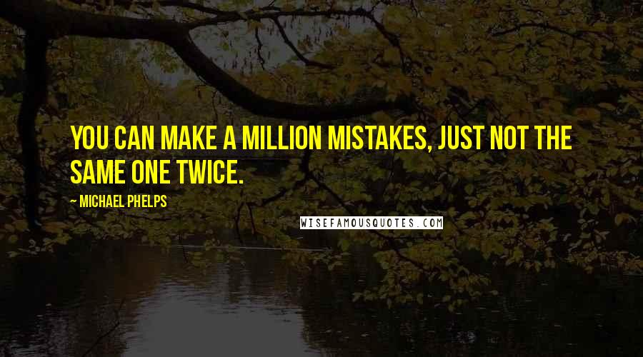Michael Phelps quotes: You can make a million mistakes, just not the same one twice.