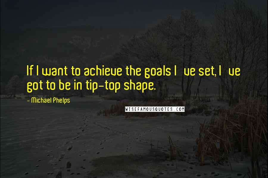 Michael Phelps quotes: If I want to achieve the goals I've set, I've got to be in tip-top shape.