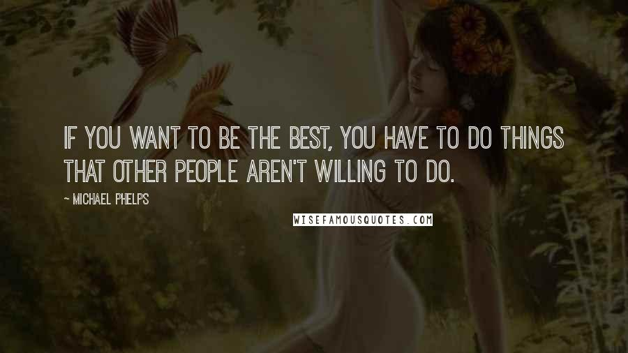 Michael Phelps quotes: If you want to be the best, you have to do things that other people aren't willing to do.