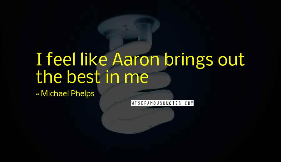 Michael Phelps quotes: I feel like Aaron brings out the best in me