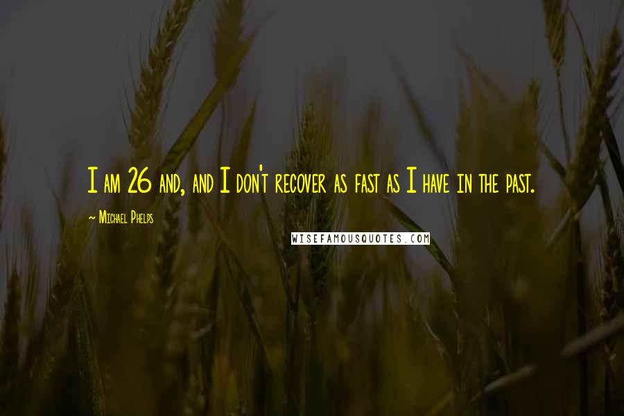 Michael Phelps quotes: I am 26 and, and I don't recover as fast as I have in the past.