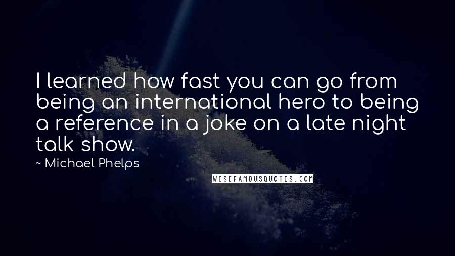 Michael Phelps quotes: I learned how fast you can go from being an international hero to being a reference in a joke on a late night talk show.