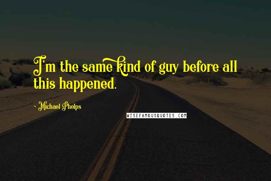 Michael Phelps quotes: I'm the same kind of guy before all this happened.