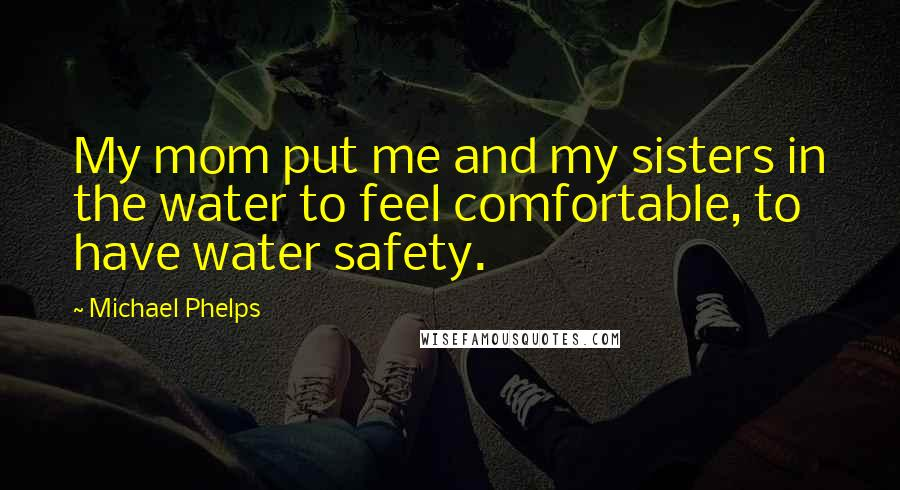 Michael Phelps quotes: My mom put me and my sisters in the water to feel comfortable, to have water safety.