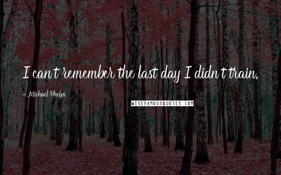 Michael Phelps quotes: I can't remember the last day I didn't train.
