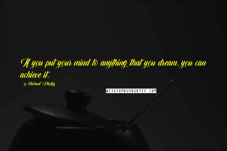 Michael Phelps quotes: If you put your mind to anything that you dream, you can achieve it.