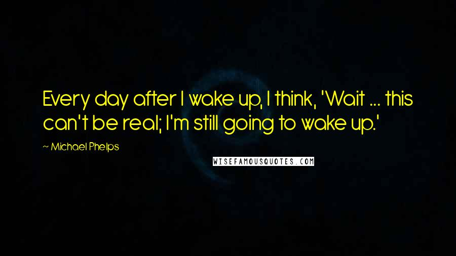 Michael Phelps quotes: Every day after I wake up, I think, 'Wait ... this can't be real; I'm still going to wake up.'