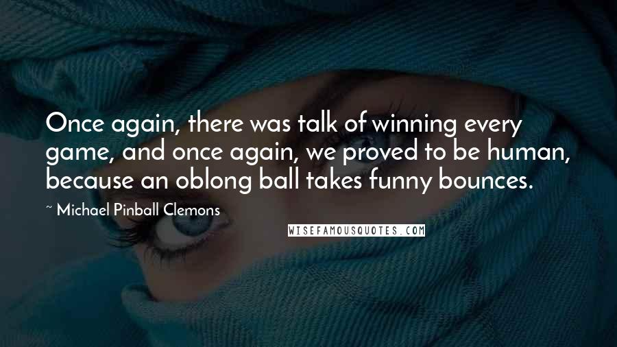 Michael Pinball Clemons quotes: Once again, there was talk of winning every game, and once again, we proved to be human, because an oblong ball takes funny bounces.