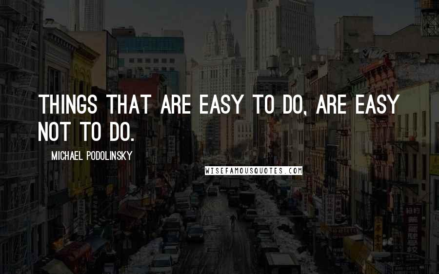 Michael Podolinsky quotes: Things that are easy to do, are easy not to do.