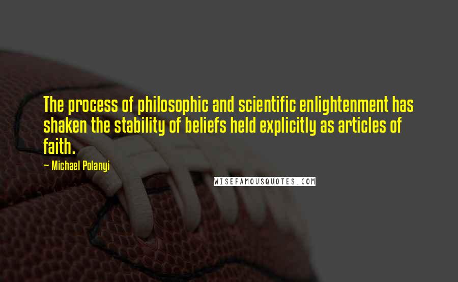 Michael Polanyi quotes: The process of philosophic and scientific enlightenment has shaken the stability of beliefs held explicitly as articles of faith.