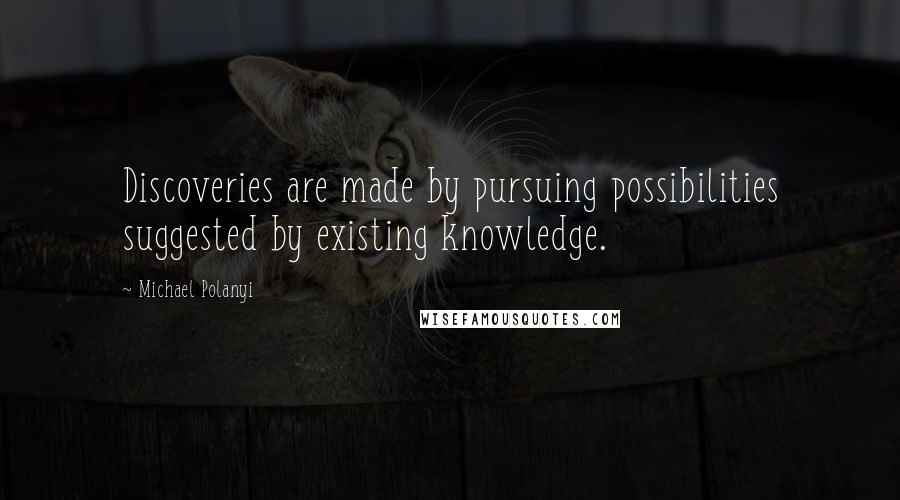 Michael Polanyi quotes: Discoveries are made by pursuing possibilities suggested by existing knowledge.
