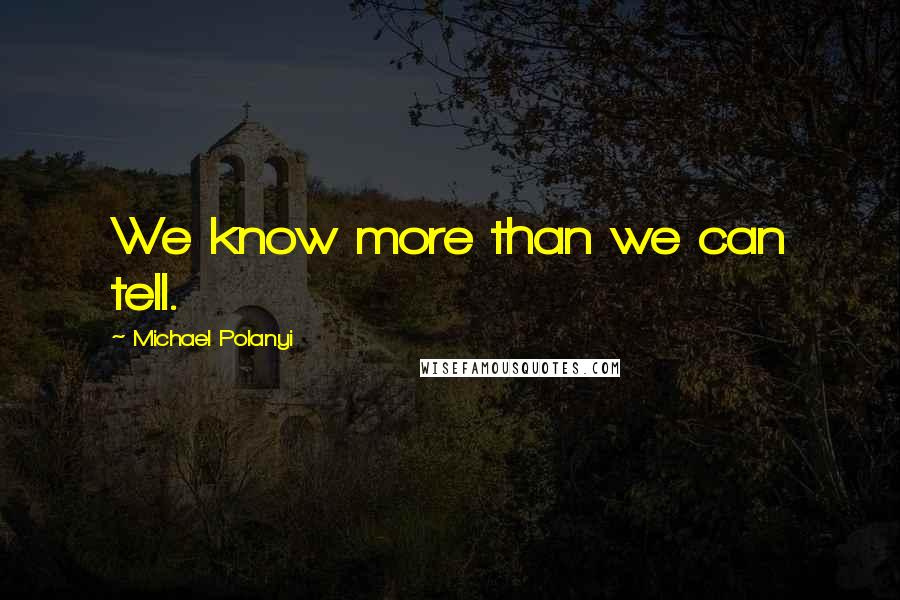 Michael Polanyi quotes: We know more than we can tell.