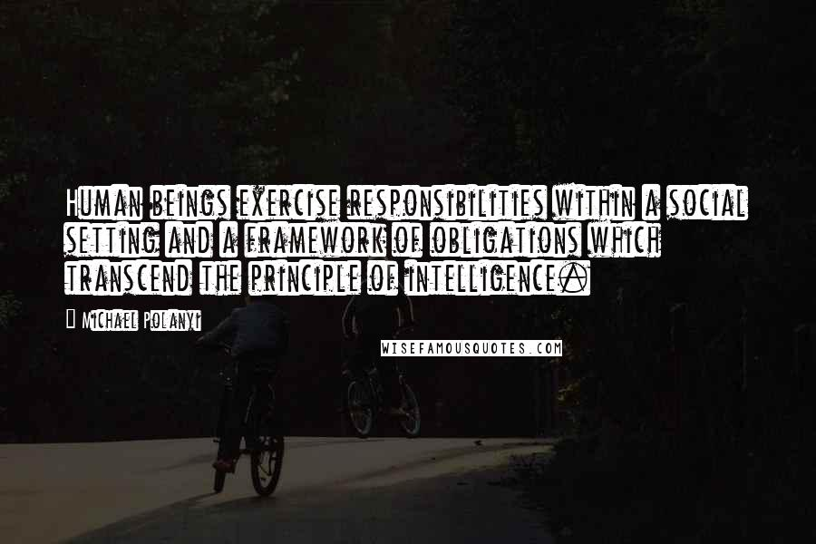 Michael Polanyi quotes: Human beings exercise responsibilities within a social setting and a framework of obligations which transcend the principle of intelligence.