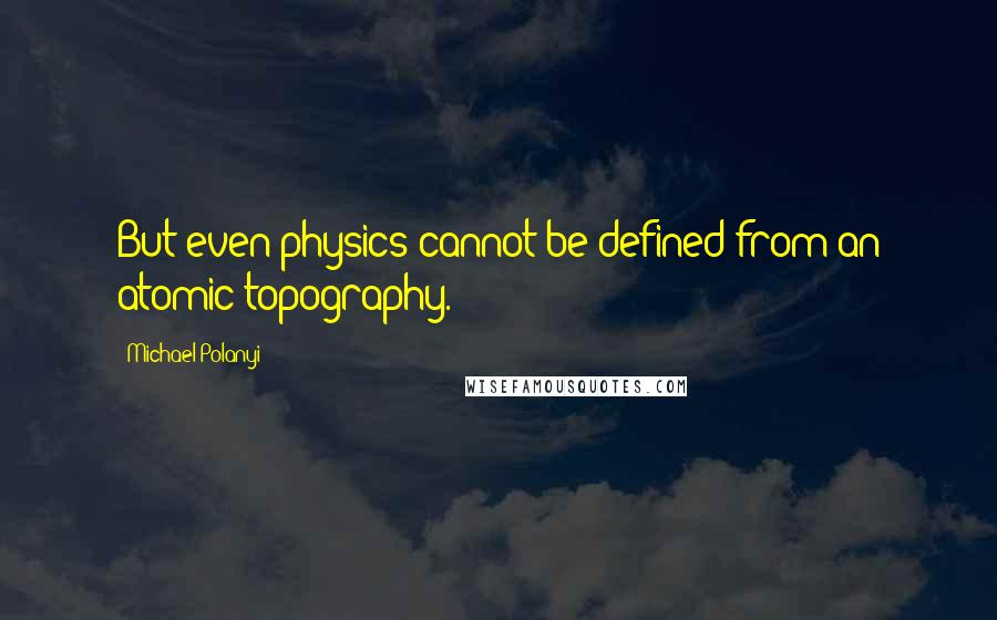 Michael Polanyi quotes: But even physics cannot be defined from an atomic topography.
