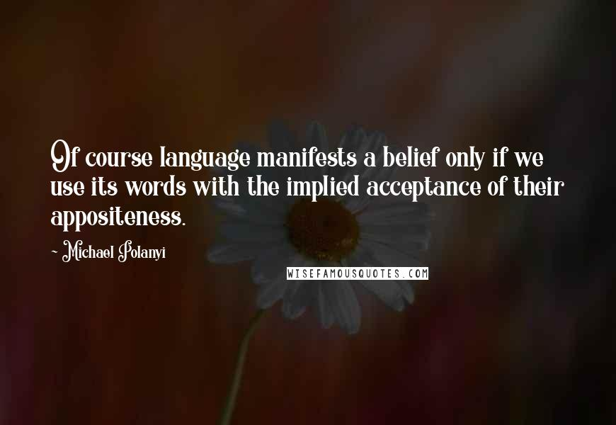 Michael Polanyi quotes: Of course language manifests a belief only if we use its words with the implied acceptance of their appositeness.