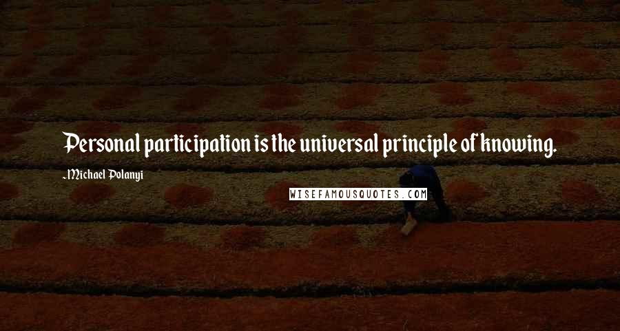 Michael Polanyi quotes: Personal participation is the universal principle of knowing.