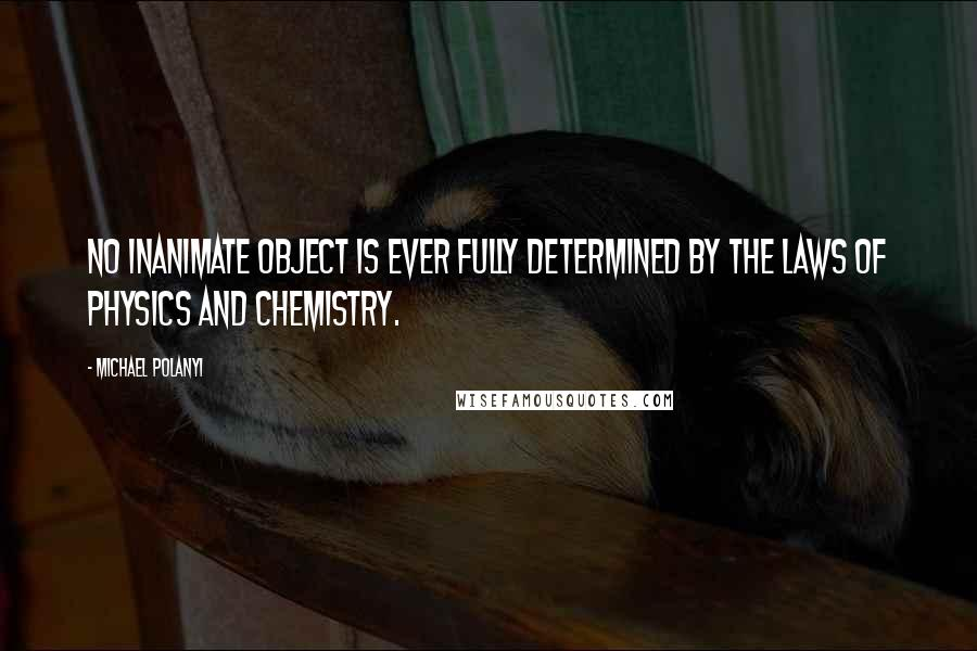 Michael Polanyi quotes: No inanimate object is ever fully determined by the laws of physics and chemistry.