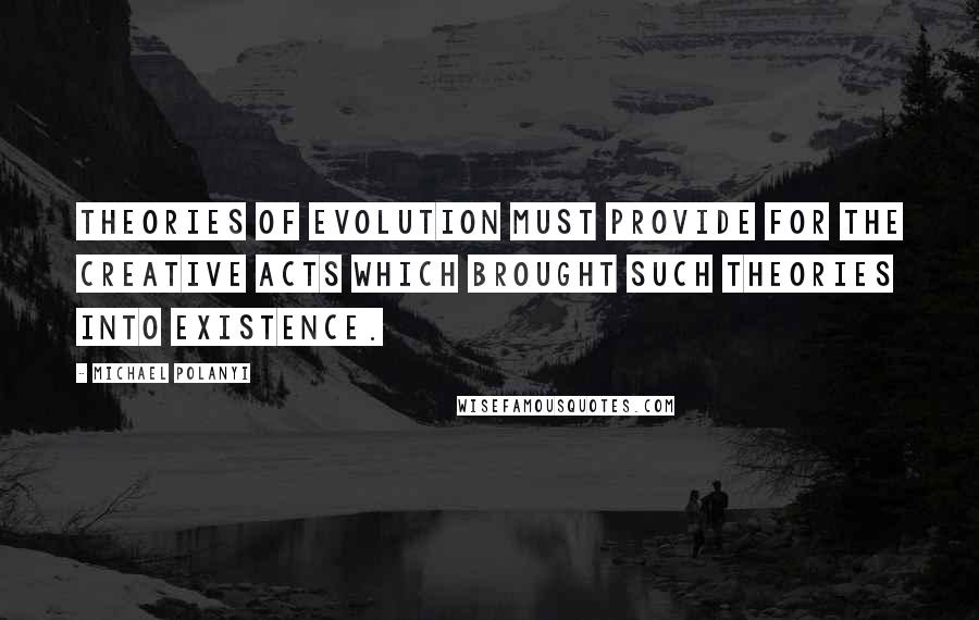 Michael Polanyi quotes: Theories of evolution must provide for the creative acts which brought such theories into existence.
