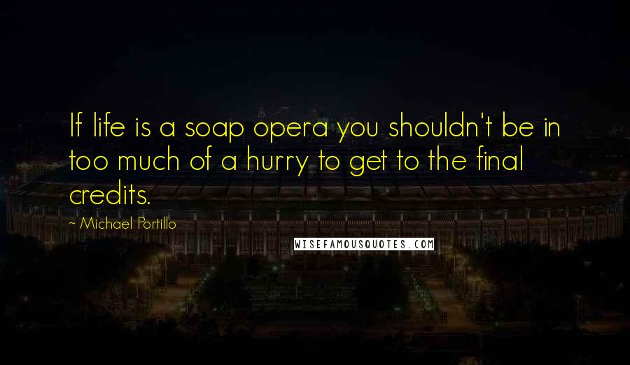 Michael Portillo quotes: If life is a soap opera you shouldn't be in too much of a hurry to get to the final credits.