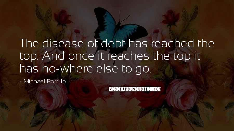 Michael Portillo quotes: The disease of debt has reached the top. And once it reaches the top it has no-where else to go.