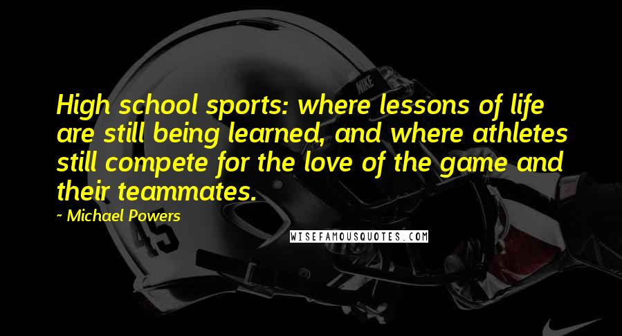 Michael Powers quotes: High school sports: where lessons of life are still being learned, and where athletes still compete for the love of the game and their teammates.