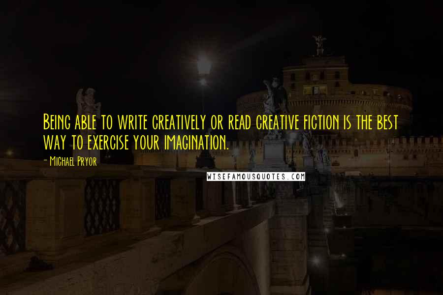 Michael Pryor quotes: Being able to write creatively or read creative fiction is the best way to exercise your imagination.