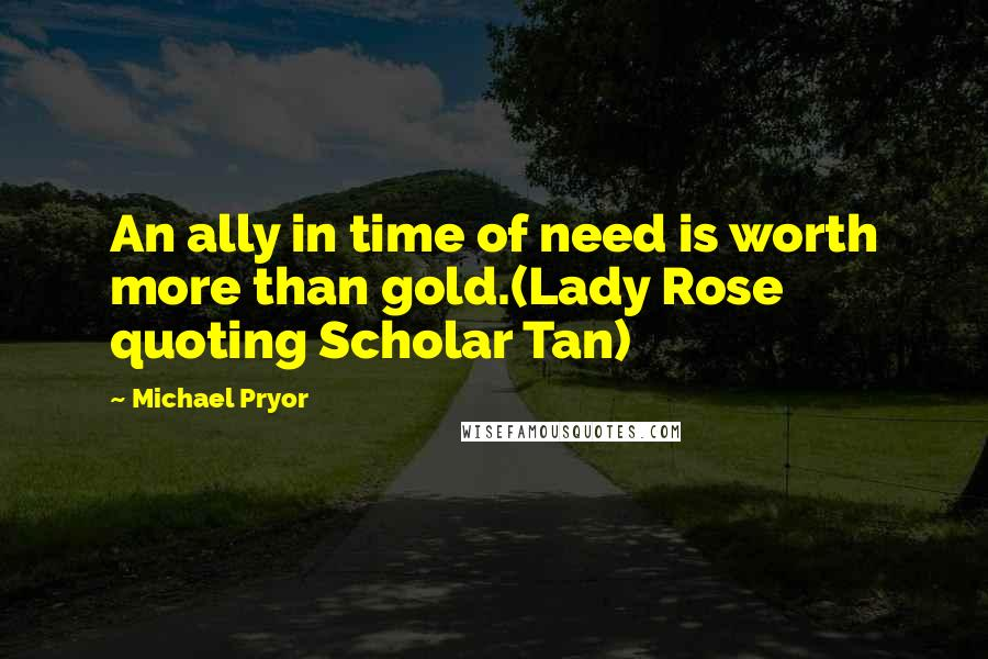 Michael Pryor quotes: An ally in time of need is worth more than gold.(Lady Rose quoting Scholar Tan)