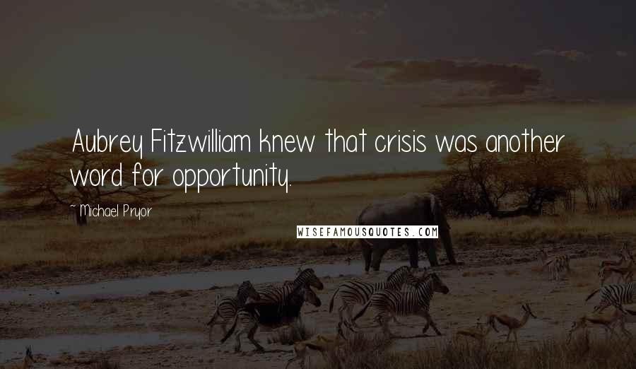 Michael Pryor quotes: Aubrey Fitzwilliam knew that crisis was another word for opportunity.