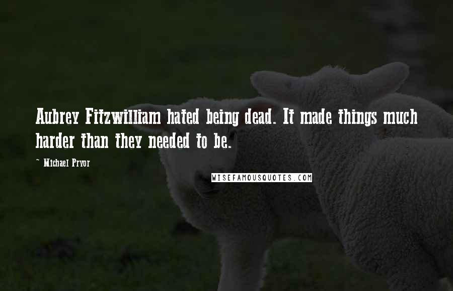 Michael Pryor quotes: Aubrey Fitzwilliam hated being dead. It made things much harder than they needed to be.
