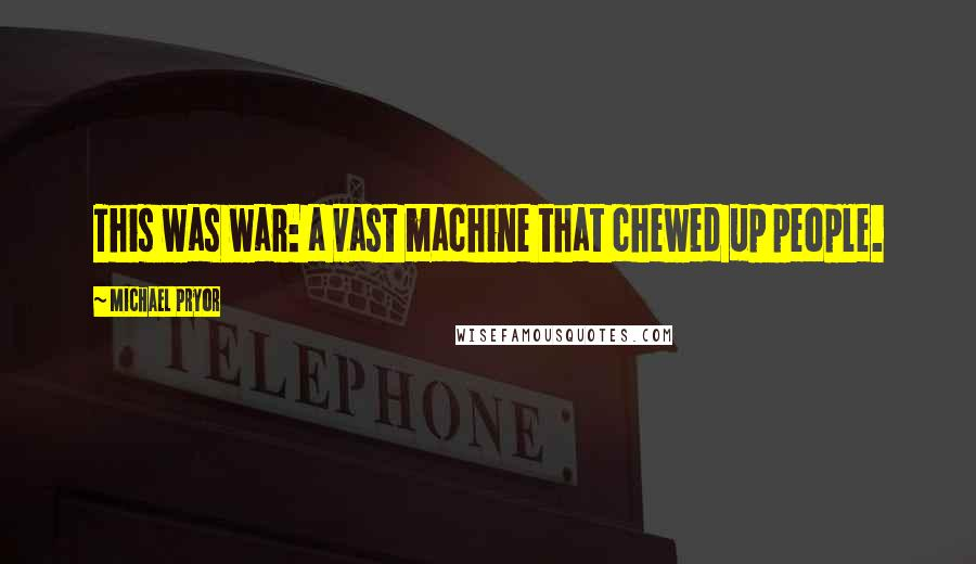 Michael Pryor quotes: This was war: a vast machine that chewed up people.