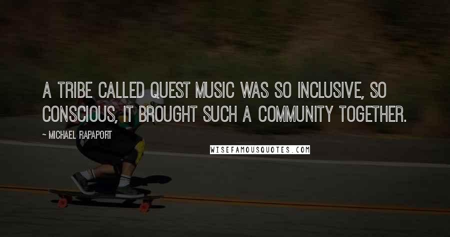 Michael Rapaport quotes: A Tribe Called Quest music was so inclusive, so conscious, it brought such a community together.