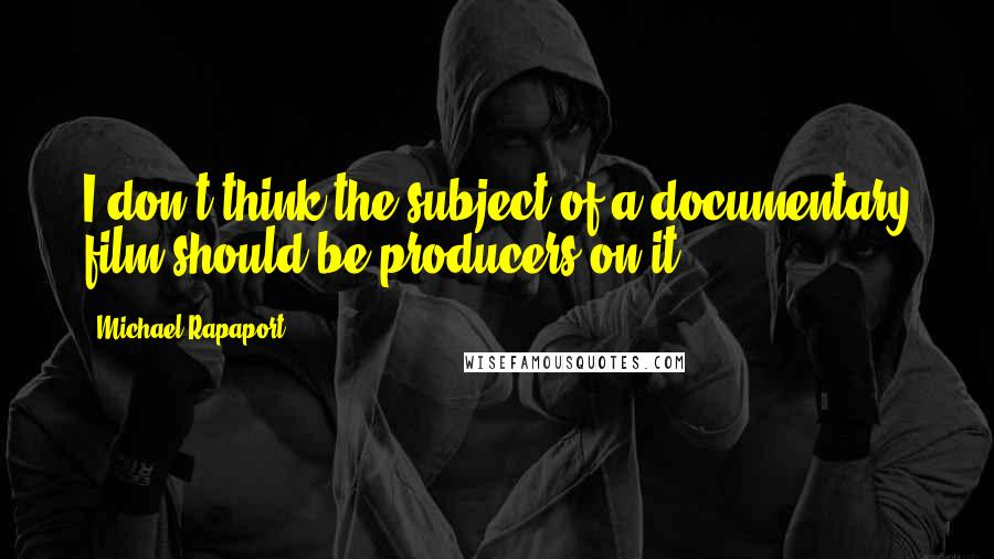 Michael Rapaport quotes: I don't think the subject of a documentary film should be producers on it.